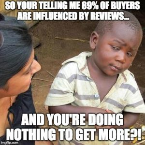 So your telling me 89% of buyers are influenced by reviews, and you're doing nothing to get more? meme